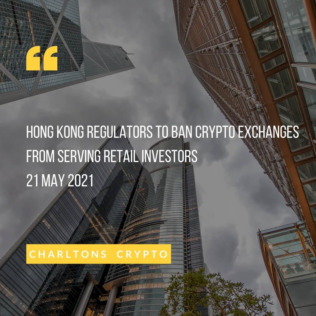 Hong Kong regulators to ban crypto exchanges from serving retail investors 21 May 2021